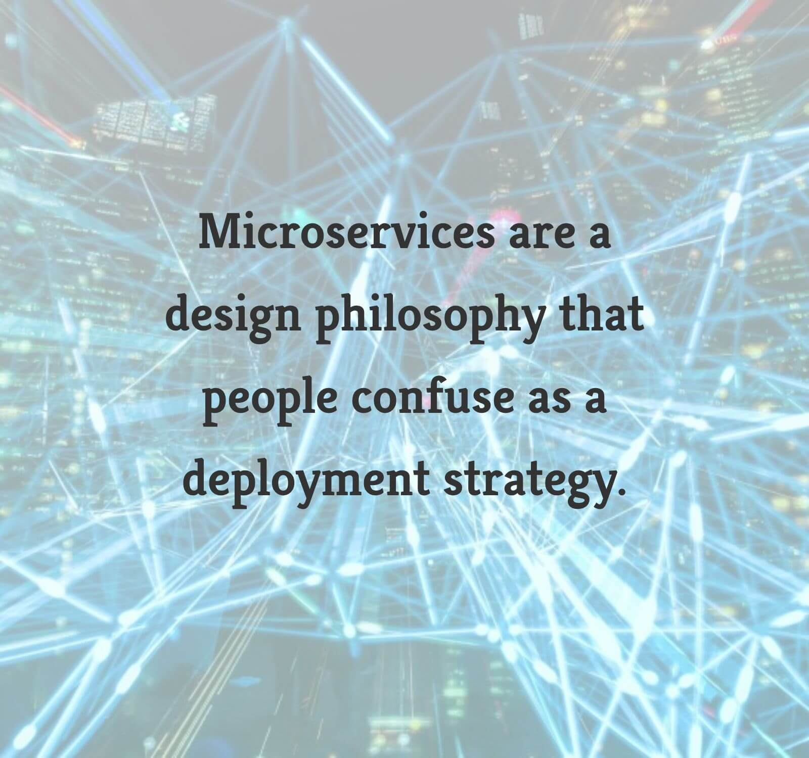 Microservices are a design philosophy that people confuse as a deployment strategy